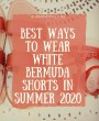 Best Ways to Wear White Bermuda Shorts in Summer 2020